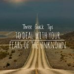 Three Quick Tips to Deal with Your Fears of the Unknown